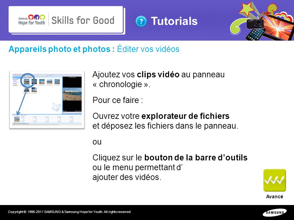 Tutorials Copyright ©: 1995-2011 SAMSUNG & Samsung Hope for Youth. All rights reserved Appareils photo et photos : Éditer vos vidéos Ajoutez vos clips
