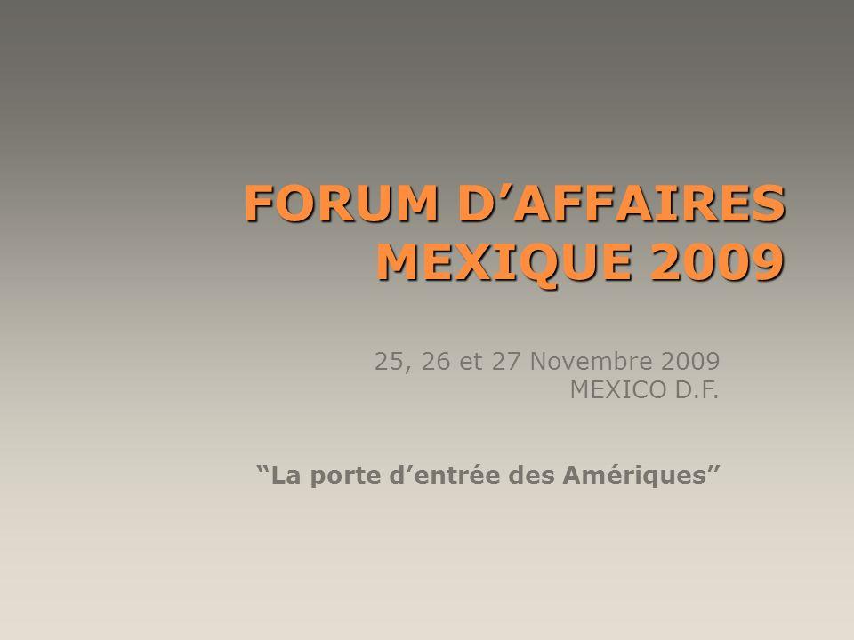 FORUM DAFFAIRES MEXIQUE 2009 25, 26 et 27 Novembre 2009 MEXICO D.F. La porte dentrée des Amériques