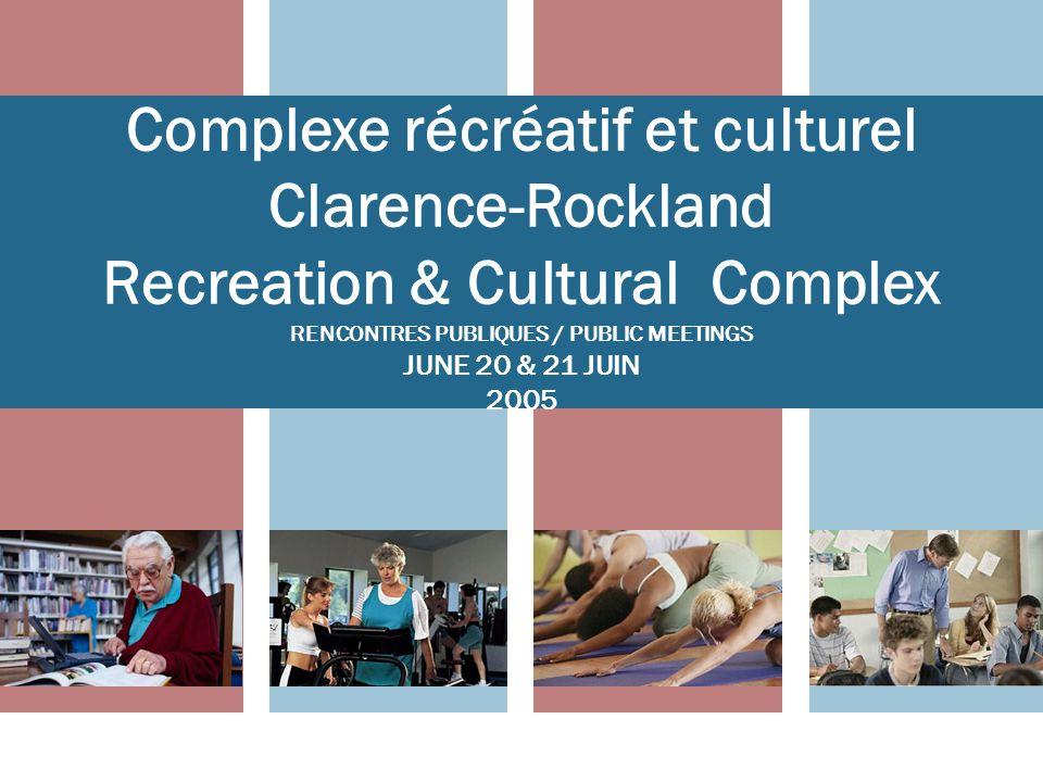 Complexe récréatif et culturel Clarence-Rockland Recreation & Cultural Complex RENCONTRES PUBLIQUES / PUBLIC MEETINGS JUNE 20 & 21 JUIN 2005