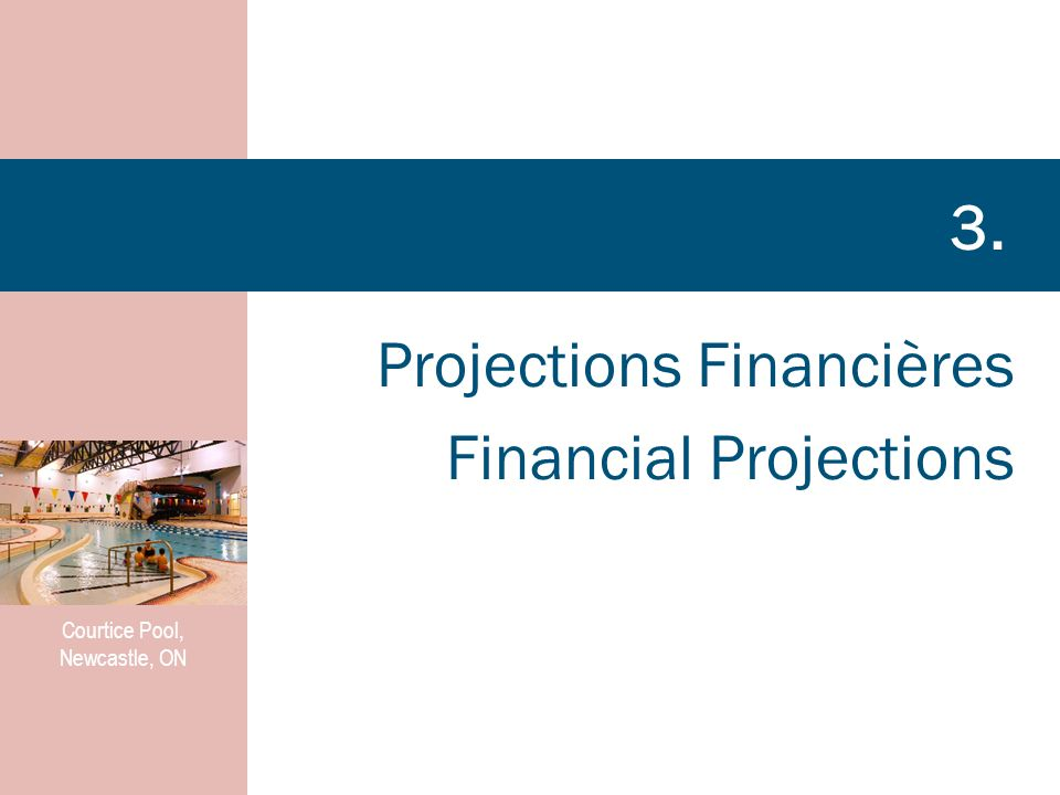 Projections Financières Financial Projections 3. Courtice Pool, Newcastle, ON