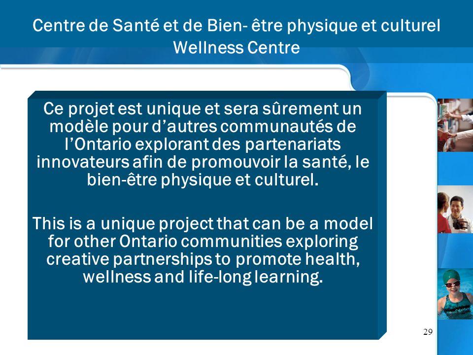 29 Centre de Santé et de Bien- être physique et culturel Wellness Centre Ce projet est unique et sera sûrement un modèle pour dautres communautés de lOntario explorant des partenariats innovateurs afin de promouvoir la santé, le bien-être physique et culturel.