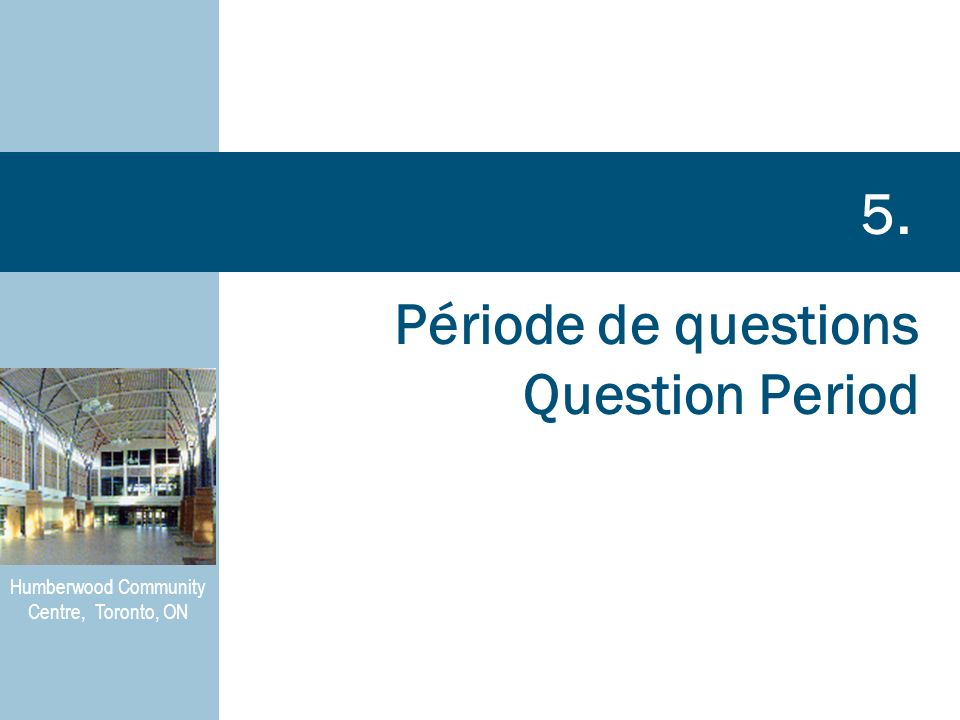 Période de questions Question Period 5. Humberwood Community Centre, Toronto, ON