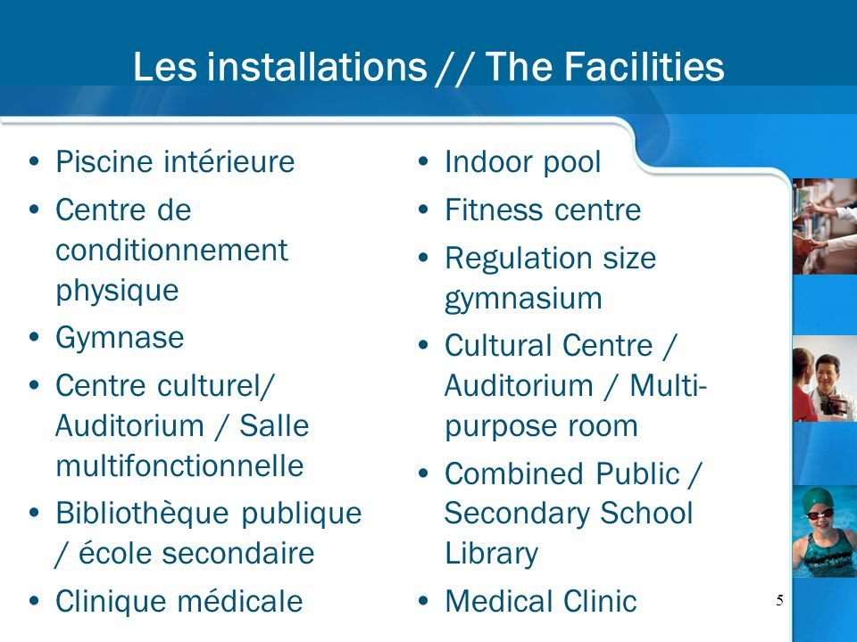 5 Les installations // The Facilities Piscine intérieure Centre de conditionnement physique Gymnase Centre culturel/ Auditorium / Salle multifonctionnelle Bibliothèque publique / école secondaire Clinique médicale Indoor pool Fitness centre Regulation size gymnasium Cultural Centre / Auditorium / Multi- purpose room Combined Public / Secondary School Library Medical Clinic