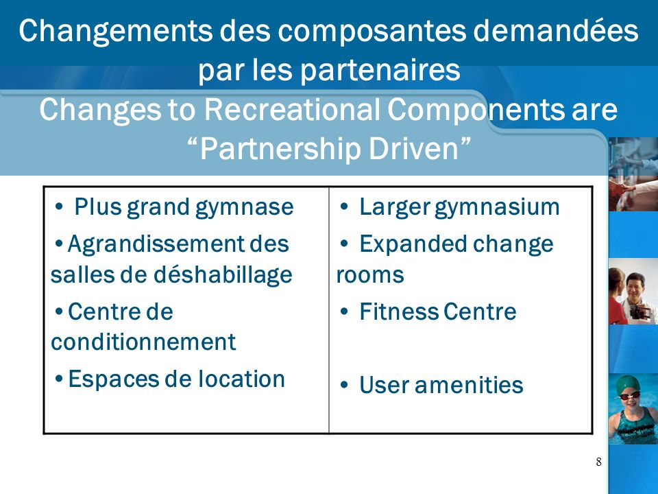 8 Changements des composantes demandées par les partenaires Changes to Recreational Components are Partnership Driven Plus grand gymnase Agrandissement des salles de déshabillage Centre de conditionnement Espaces de location Larger gymnasium Expanded change rooms Fitness Centre User amenities