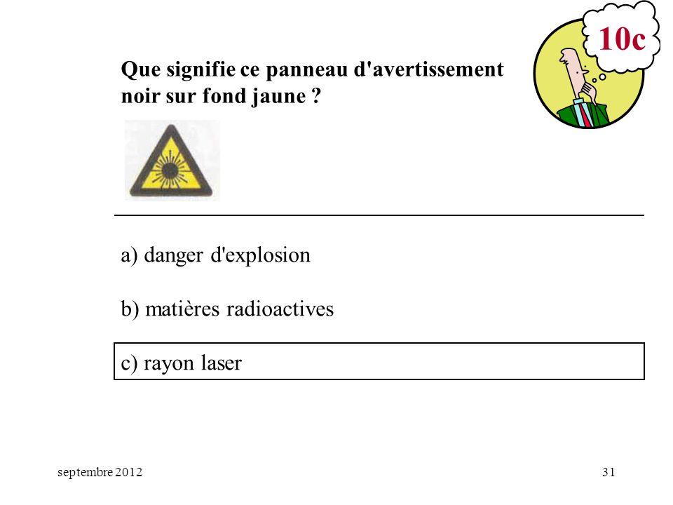 septembre 201231 a) danger d'explosion b) matières radioactives c) rayon laser 10c Que signifie ce panneau d'avertissement noir sur fond jaune ?