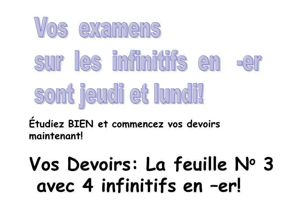 Étudiez BIEN et commencez vos devoirs maintenant! Vos Devoirs: La feuille N o 3 avec 4 infinitifs en –er!