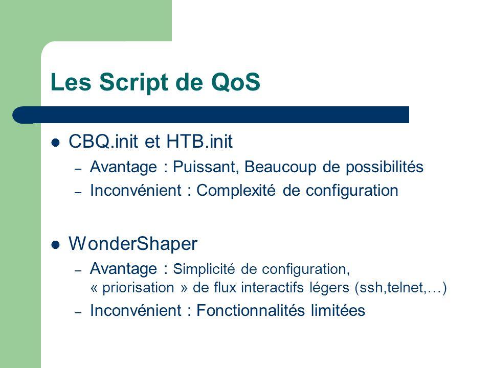 Les Script de QoS CBQ.init et HTB.init – Avantage : Puissant, Beaucoup de possibilités – Inconvénient : Complexité de configuration WonderShaper – Avantage : Simplicité de configuration, « priorisation » de flux interactifs légers (ssh,telnet,…) – Inconvénient : Fonctionnalités limitées
