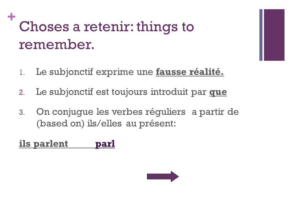 + Choses a retenir: things to remember. 1. Le subjonctif exprime une fausse réalité. 2. Le subjonctif est toujours introduit par que 3. On conjugue le