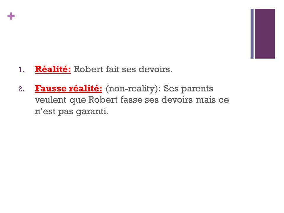 + 1. Réalité: Robert fait ses devoirs. 2. Fausse réalité: (non-reality): Ses parents veulent que Robert fasse ses devoirs mais ce nest pas garanti.