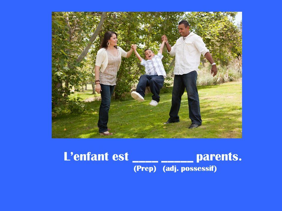Lenfant est ____ _____ parents. (Prep) (adj. possessif)