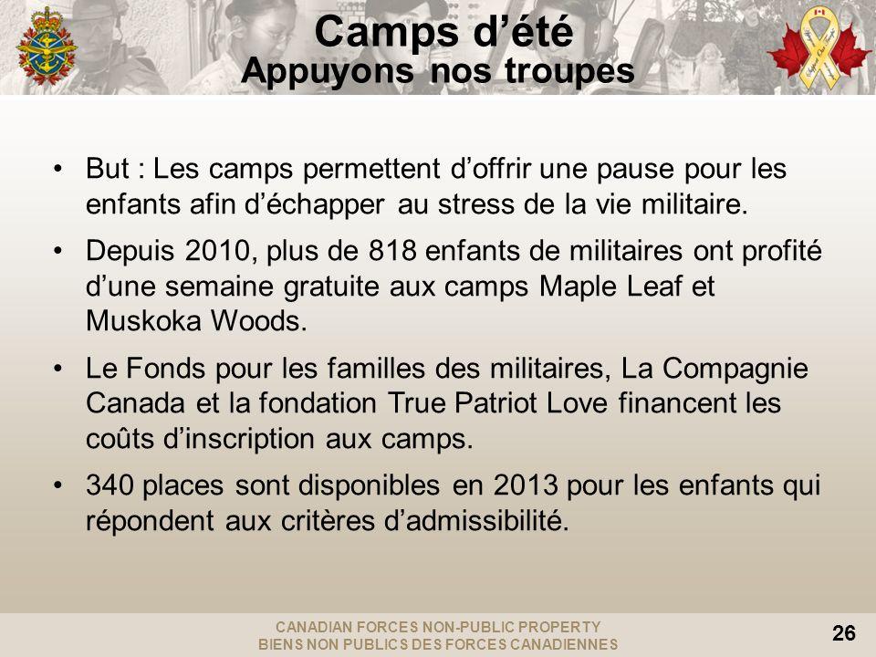 CANADIAN FORCES NON-PUBLIC PROPERTY BIENS NON PUBLICS DES FORCES CANADIENNES 26 Camps dété Appuyons nos troupes But : Les camps permettent doffrir une pause pour les enfants afin déchapper au stress de la vie militaire.