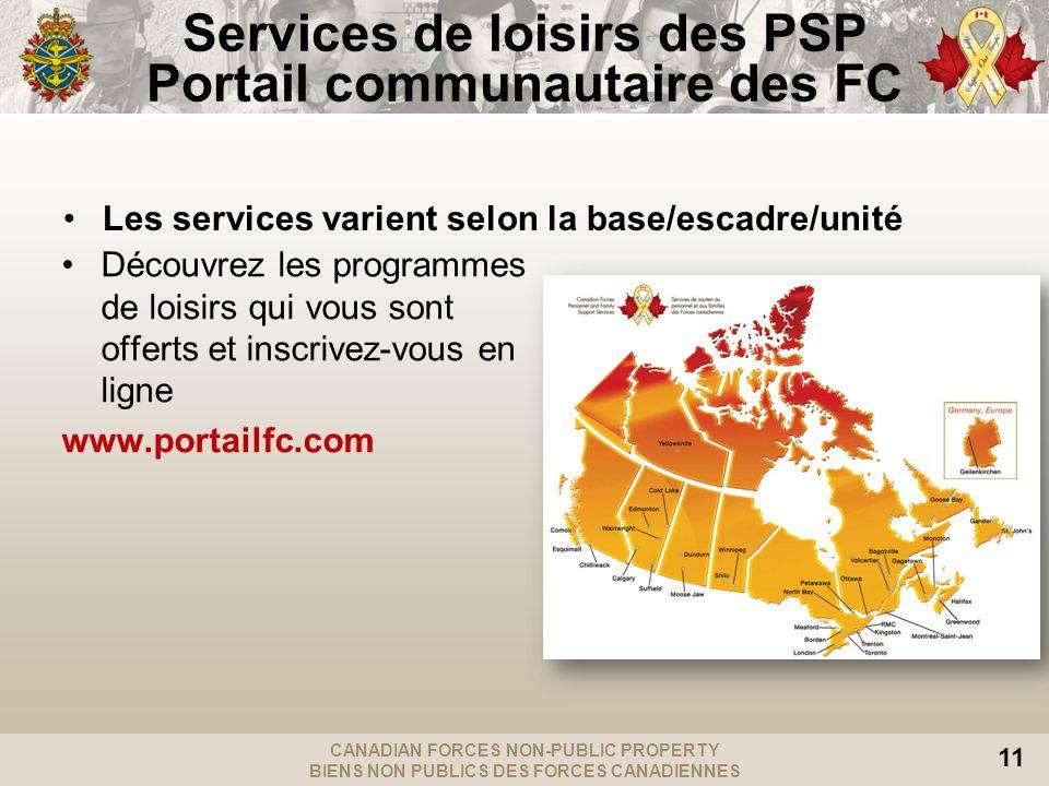 CANADIAN FORCES NON-PUBLIC PROPERTY BIENS NON PUBLICS DES FORCES CANADIENNES 11 Services de loisirs des PSP Portail communautaire des FC Découvrez les programmes de loisirs qui vous sont offerts et inscrivez-vous en ligne www.portailfc.com Les services varient selon la base/escadre/unité