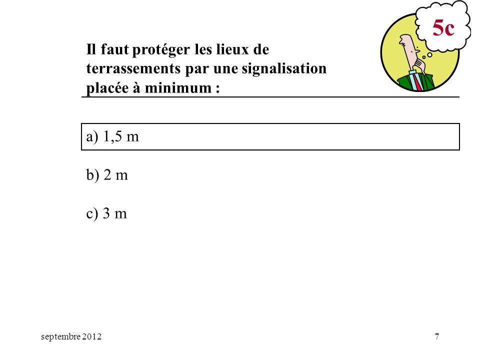 septembre 20127 a) 1,5 m b) 2 m c) 3 m 5c Il faut protéger les lieux de terrassements par une signalisation placée à minimum :