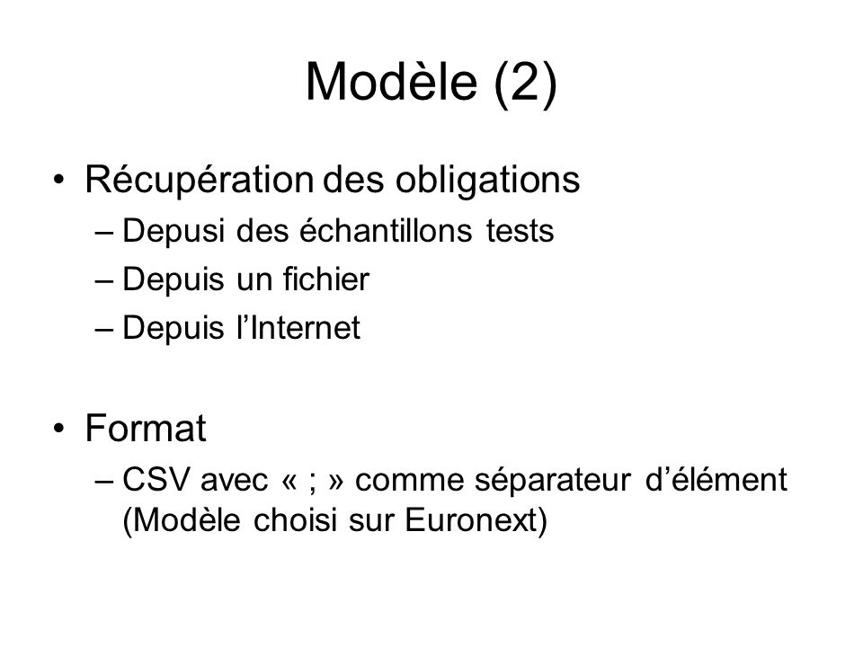 Modèle (2) Récupération des obligations –Depusi des échantillons tests –Depuis un fichier –Depuis lInternet Format –CSV avec « ; » comme séparateur dé