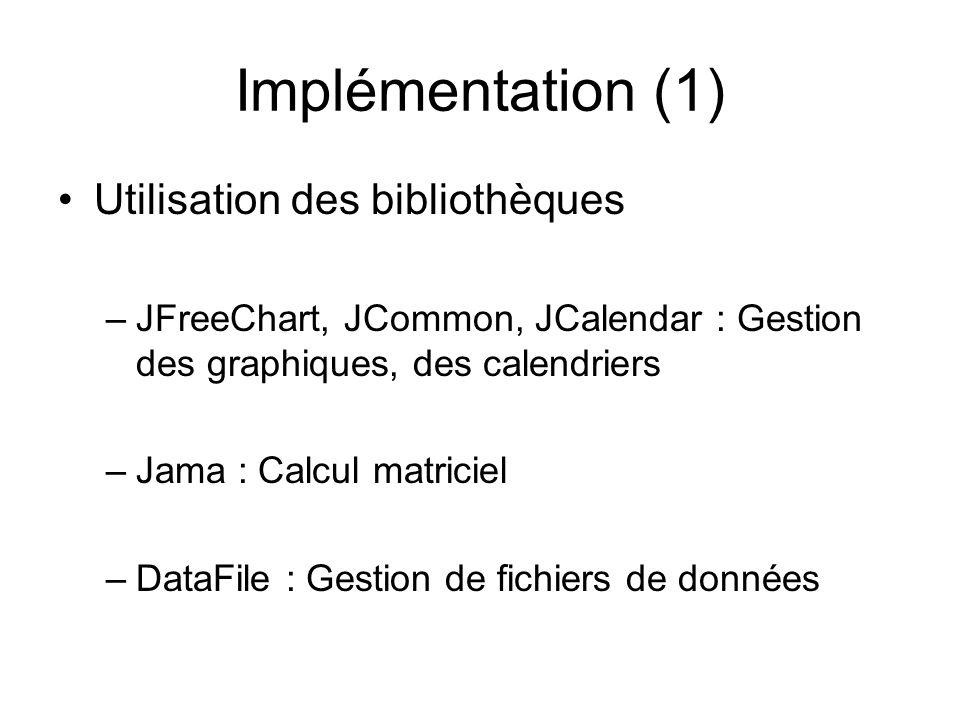 Implémentation (1) Utilisation des bibliothèques –JFreeChart, JCommon, JCalendar : Gestion des graphiques, des calendriers –Jama : Calcul matriciel –D