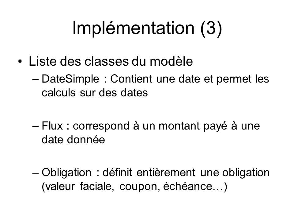 Implémentation (3) Liste des classes du modèle –DateSimple : Contient une date et permet les calculs sur des dates –Flux : correspond à un montant pay