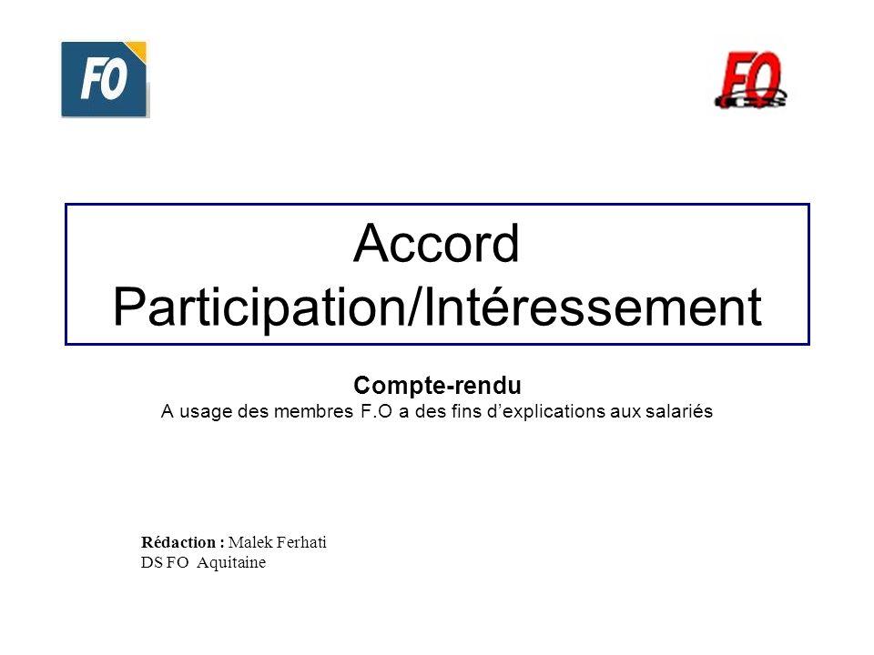 Accord Participation/Intéressement Compte-rendu A usage des membres F.O a des fins dexplications aux salariés Rédaction : Malek Ferhati DS FO Aquitain