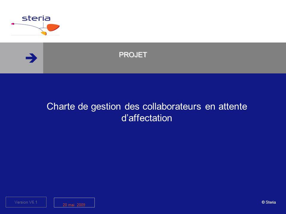 © Steria Version V6.1 20 mai 2009 Charte de gestion des collaborateurs en attente daffectation PROJET