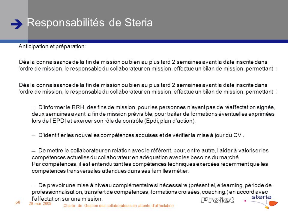 Charte de Gestion des collaborateurs en attente daffectation 20 mai 2009 p9 Responsabilités de Steria Lentreprise gère globalement les demandes et les compétences, afin de maximiser les perspectives daffectation de ces collaborateurs.