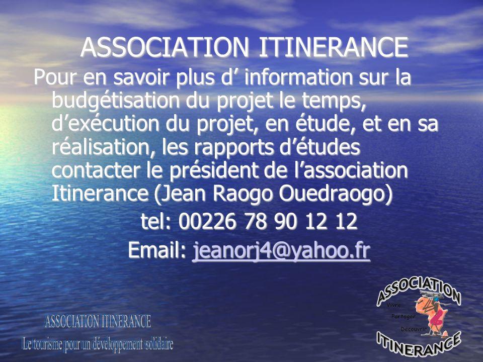 ASSOCIATION ITINERANCE ASSOCIATION ITINERANCE Pour en savoir plus d information sur la budgétisation du projet le temps, dexécution du projet, en étude, et en sa réalisation, les rapports détudes contacter le président de lassociation Itinerance (Jean Raogo Ouedraogo) tel: 00226 78 90 12 12 tel: 00226 78 90 12 12 Email: jeanorj4@yahoo.fr Email: jeanorj4@yahoo.frjeanorj4@yahoo.fr