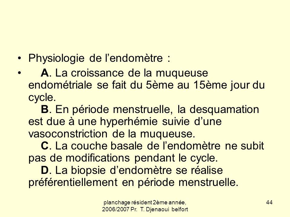 planchage résident 2ème année, 2006/2007 Pr. T. Djenaoui belfort 44 Physiologie de lendomètre : A. La croissance de la muqueuse endométriale se fait d