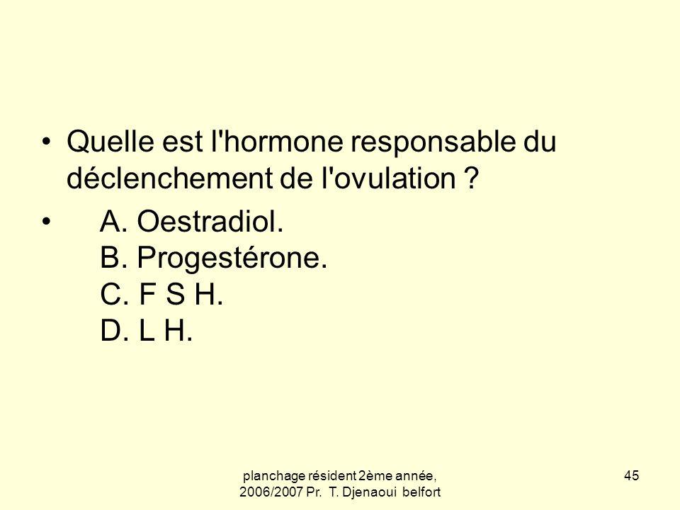 planchage résident 2ème année, 2006/2007 Pr. T. Djenaoui belfort 45 Quelle est l'hormone responsable du déclenchement de l'ovulation ? A. Oestradiol.