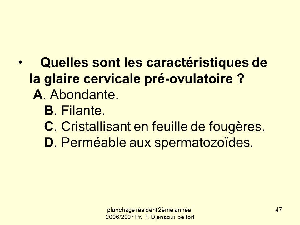 planchage résident 2ème année, 2006/2007 Pr. T. Djenaoui belfort 47 Quelles sont les caractéristiques de la glaire cervicale pré-ovulatoire ? A. Abond