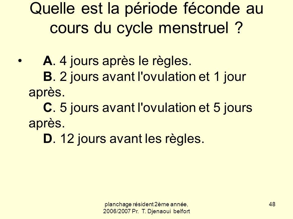 planchage résident 2ème année, 2006/2007 Pr. T. Djenaoui belfort 48 Quelle est la période féconde au cours du cycle menstruel ? A. 4 jours après le rè
