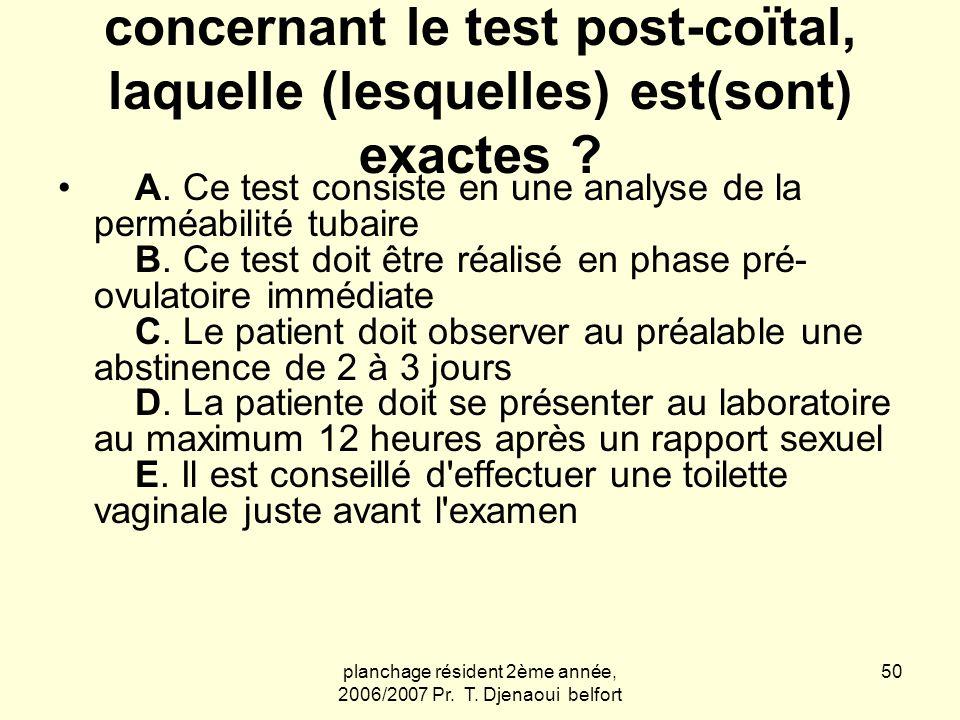 planchage résident 2ème année, 2006/2007 Pr. T. Djenaoui belfort 50 Parmi les propositions concernant le test post-coïtal, laquelle (lesquelles) est(s
