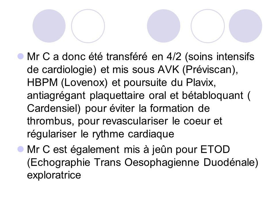Mr C a donc été transféré en 4/2 (soins intensifs de cardiologie) et mis sous AVK (Préviscan), HBPM (Lovenox) et poursuite du Plavix, antiagrégant pla