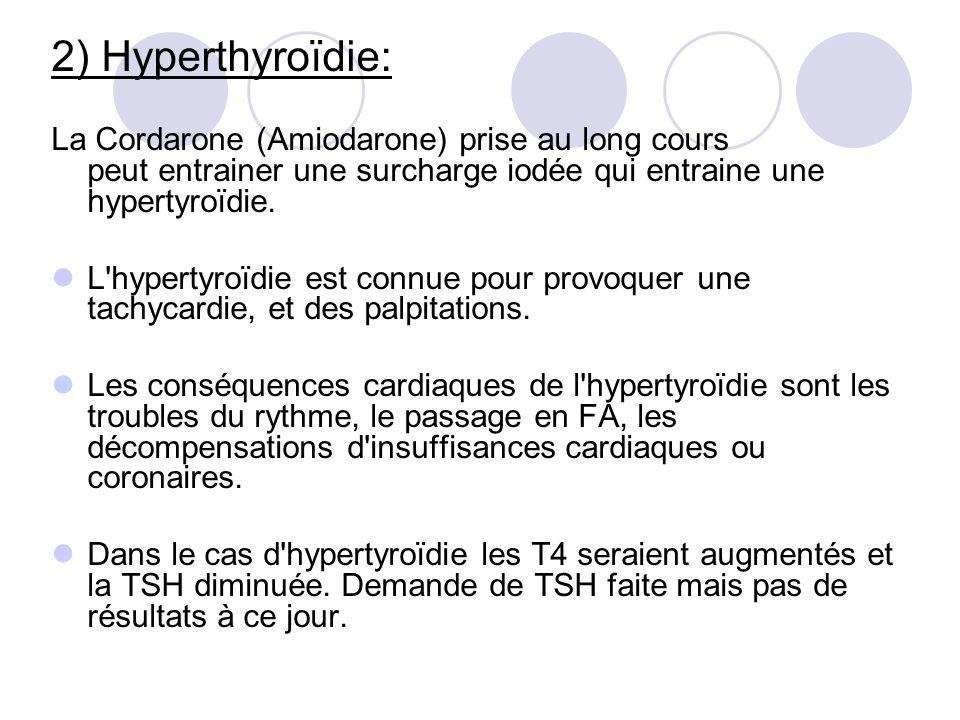 2) Hyperthyroïdie: La Cordarone (Amiodarone) prise au long cours peut entrainer une surcharge iodée qui entraine une hypertyroïdie. L'hypertyroïdie es