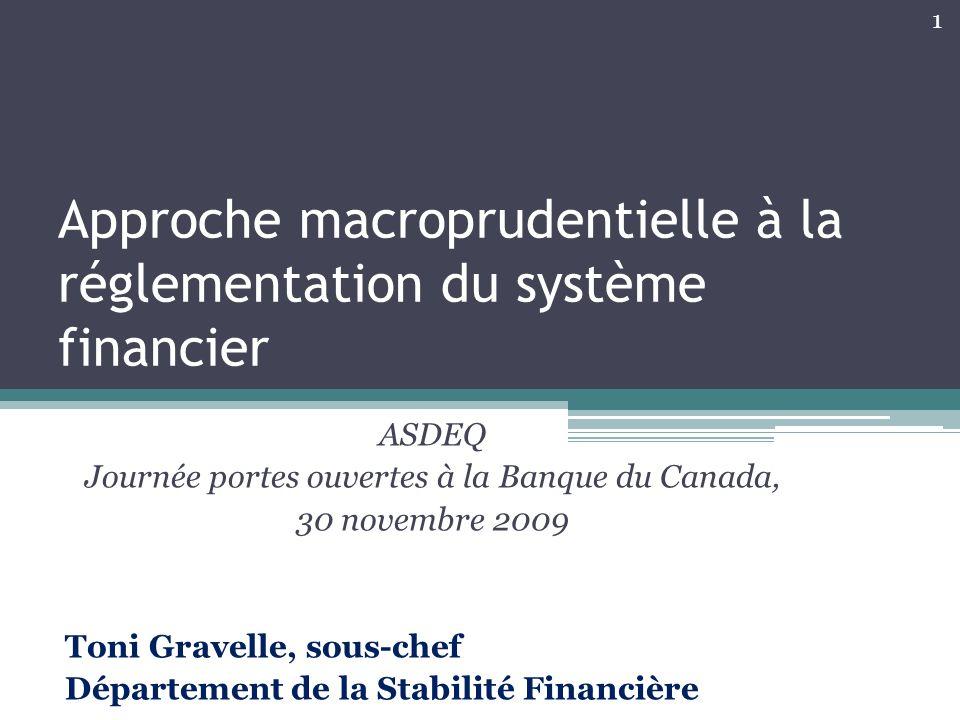 Approche macroprudentielle à la réglementation du système financier ASDEQ Journée portes ouvertes à la Banque du Canada, 30 novembre 2009 Toni Gravelle, sous-chef Département de la Stabilité Financière 1