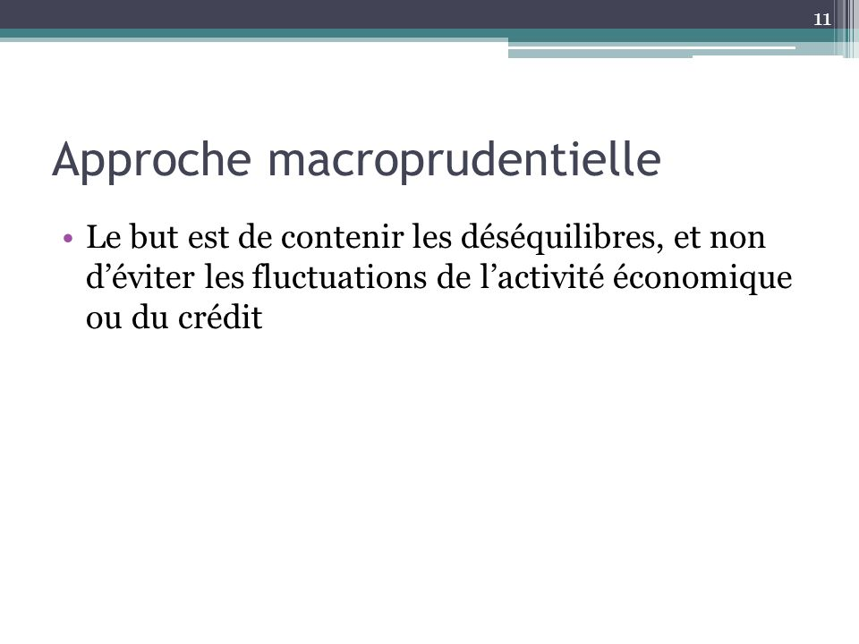 Approche macroprudentielle Le but est de contenir les déséquilibres, et non déviter les fluctuations de lactivité économique ou du crédit 11