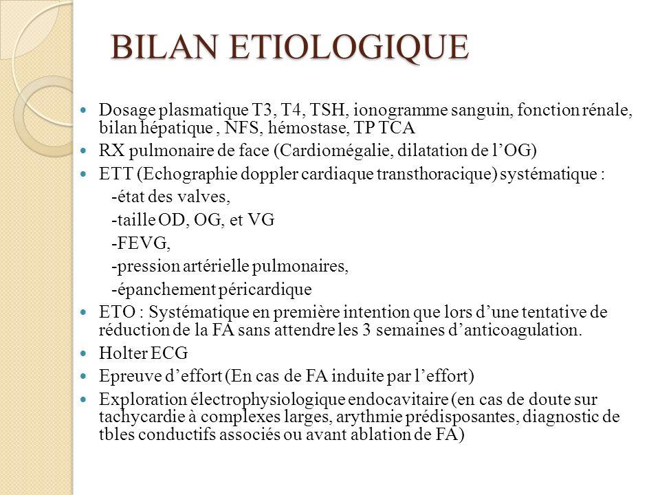 BILAN ETIOLOGIQUE Dosage plasmatique T3, T4, TSH, ionogramme sanguin, fonction rénale, bilan hépatique, NFS, hémostase, TP TCA RX pulmonaire de face (Cardiomégalie, dilatation de lOG) ETT (Echographie doppler cardiaque transthoracique) systématique : -état des valves, -taille OD, OG, et VG -FEVG, -pression artérielle pulmonaires, -épanchement péricardique ETO : Systématique en première intention que lors dune tentative de réduction de la FA sans attendre les 3 semaines danticoagulation.
