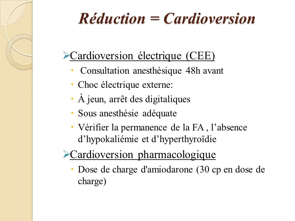 Réduction = Cardioversion Cardioversion électrique (CEE) Consultation anesthésique 48h avant Choc électrique externe: À jeun, arrêt des digitaliques Sous anesthésie adéquate Vérifier la permanence de la FA, labsence dhypokaliémie et dhyperthyroïdie Cardioversion pharmacologique Dose de charge d amiodarone (30 cp en dose de charge)