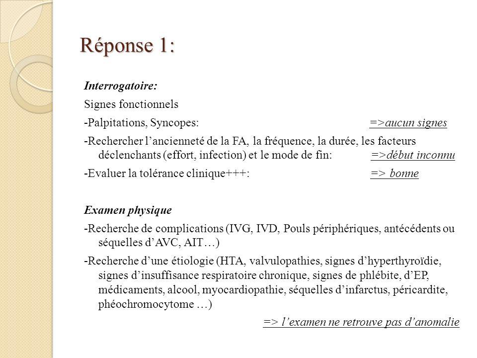 Réponse 1: Interrogatoire: Signes fonctionnels -Palpitations, Syncopes: =>aucun signes -Rechercher lancienneté de la FA, la fréquence, la durée, les f