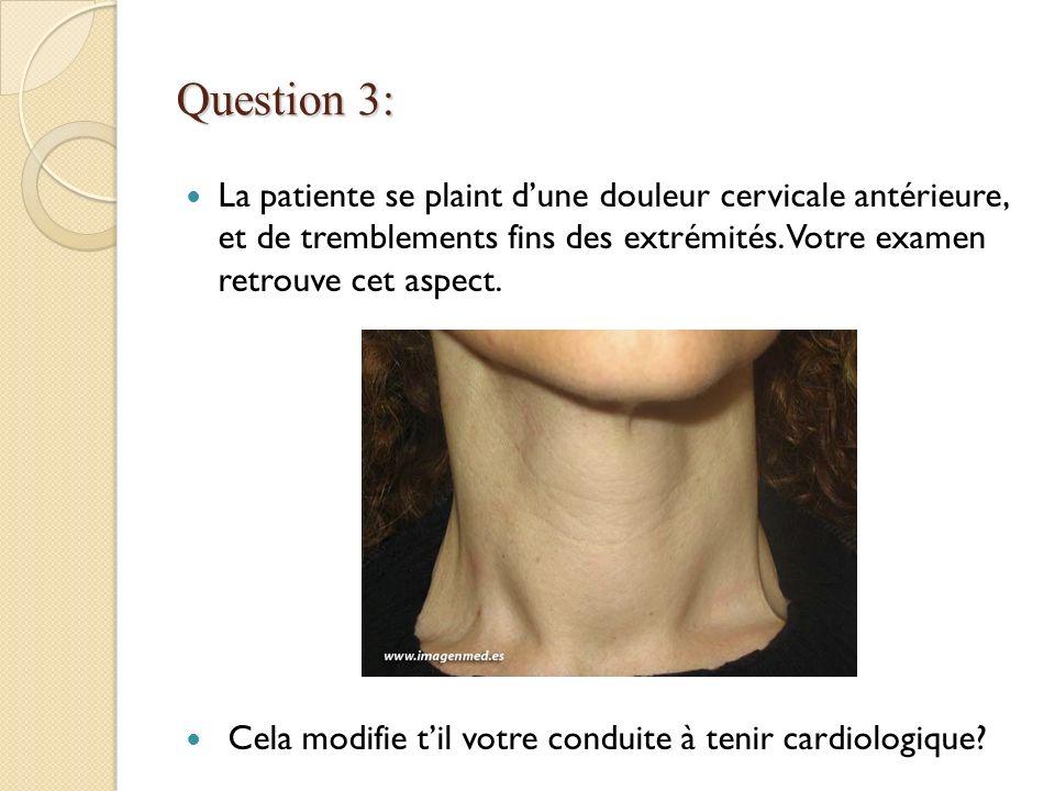 Question 3: La patiente se plaint dune douleur cervicale antérieure, et de tremblements fins des extrémités. Votre examen retrouve cet aspect. Cela mo