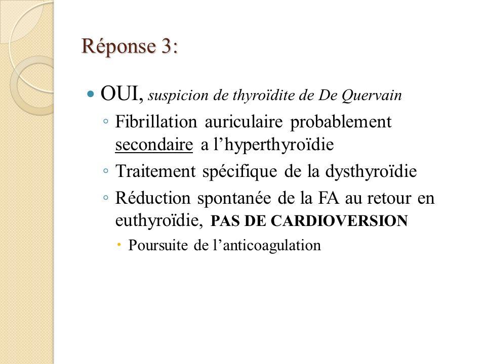 Réponse 3: OUI, suspicion de thyroïdite de De Quervain Fibrillation auriculaire probablement secondaire a lhyperthyroïdie Traitement spécifique de la dysthyroïdie Réduction spontanée de la FA au retour en euthyroïdie, PAS DE CARDIOVERSION Poursuite de lanticoagulation