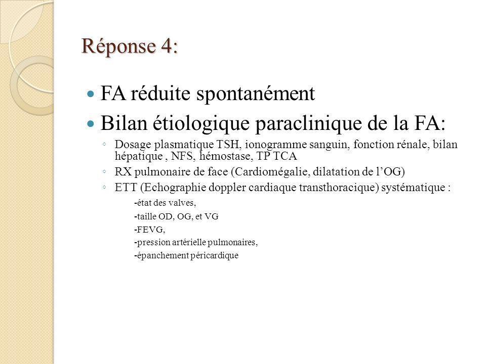Réponse 4: FA réduite spontanément Bilan étiologique paraclinique de la FA: Dosage plasmatique TSH, ionogramme sanguin, fonction rénale, bilan hépatique, NFS, hémostase, TP TCA RX pulmonaire de face (Cardiomégalie, dilatation de lOG) ETT (Echographie doppler cardiaque transthoracique) systématique : -état des valves, -taille OD, OG, et VG -FEVG, -pression artérielle pulmonaires, -épanchement péricardique