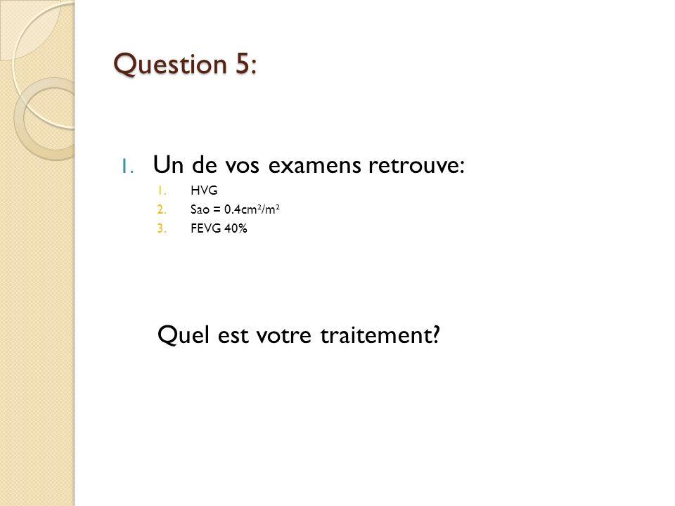Question 5: 1. Un de vos examens retrouve: 1.HVG 2.Sao = 0.4cm²/m² 3.FEVG 40% Quel est votre traitement?