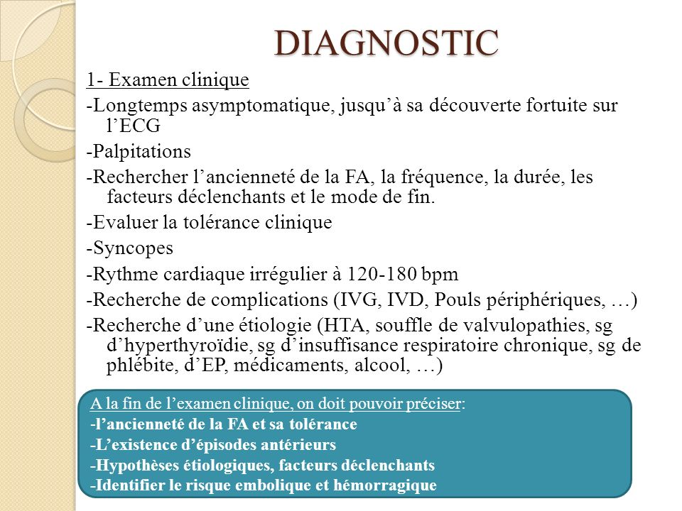 DIAGNOSTIC 1- Examen clinique -Longtemps asymptomatique, jusquà sa découverte fortuite sur lECG -Palpitations -Rechercher lancienneté de la FA, la fréquence, la durée, les facteurs déclenchants et le mode de fin.
