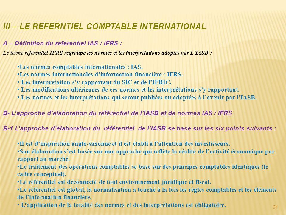 31 III – LE REFERNTIEL COMPTABLE INTERNATIONAL A – Définition du référentiel IAS / IFRS : Le terme référentiel IFRS regroupe les normes et les interpr