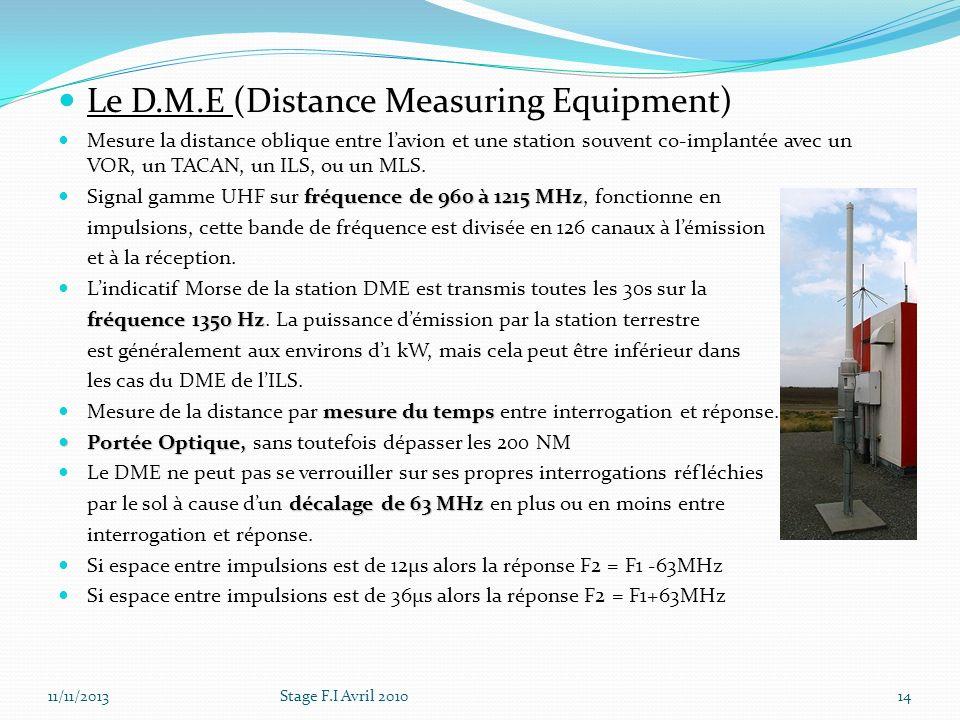Le D.M.E (Distance Measuring Equipment) Mesure la distance oblique entre lavion et une station souvent co-implantée avec un VOR, un TACAN, un ILS, ou