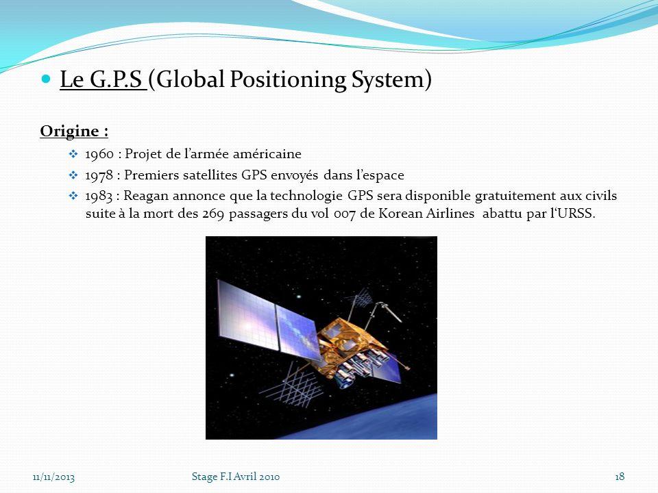 Le G.P.S (Global Positioning System) Origine : 1960 : Projet de larmée américaine 1978 : Premiers satellites GPS envoyés dans lespace 1983 : Reagan an