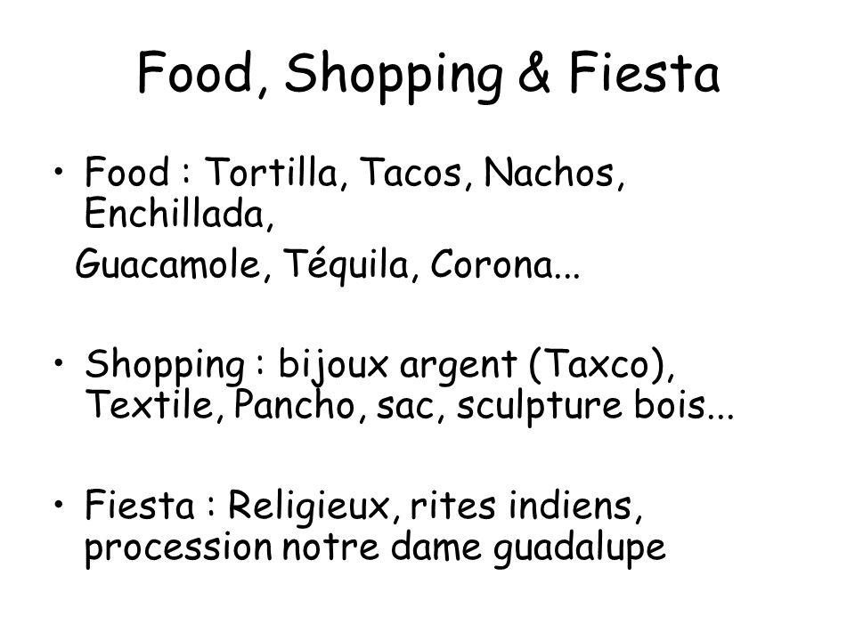 Food, Shopping & Fiesta Food : Tortilla, Tacos, Nachos, Enchillada, Guacamole, Téquila, Corona... Shopping : bijoux argent (Taxco), Textile, Pancho, s