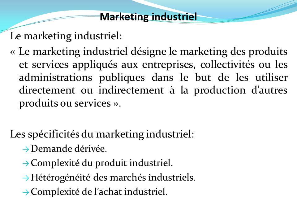 Le marketing industriel: « Le marketing industriel désigne le marketing des produits et services appliqués aux entreprises, collectivités ou les admin