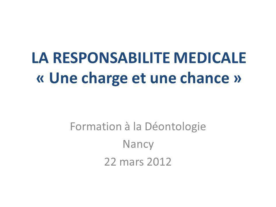 LA RESPONSABILITE MEDICALE « Une charge et une chance » Formation à la Déontologie Nancy 22 mars 2012