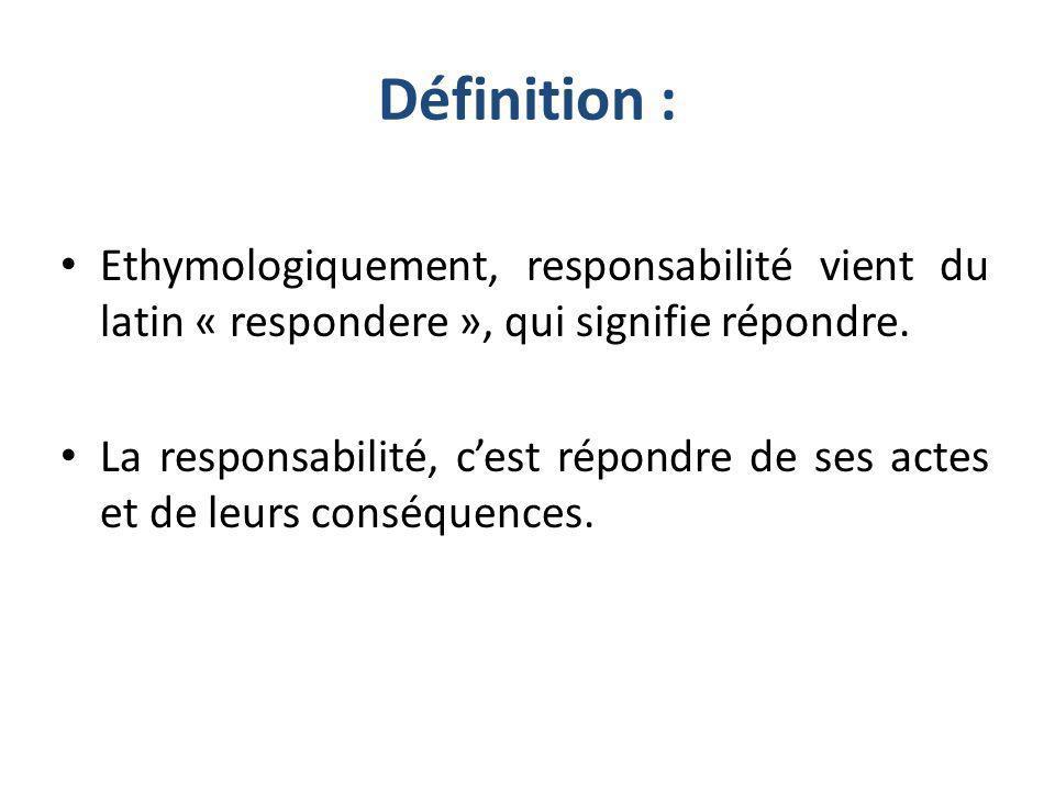 Définition : Ethymologiquement, responsabilité vient du latin « respondere », qui signifie répondre. La responsabilité, cest répondre de ses actes et