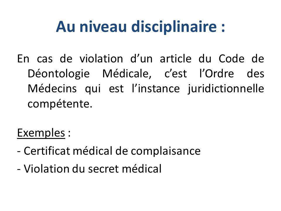 Au niveau disciplinaire : En cas de violation dun article du Code de Déontologie Médicale, cest lOrdre des Médecins qui est linstance juridictionnelle compétente.