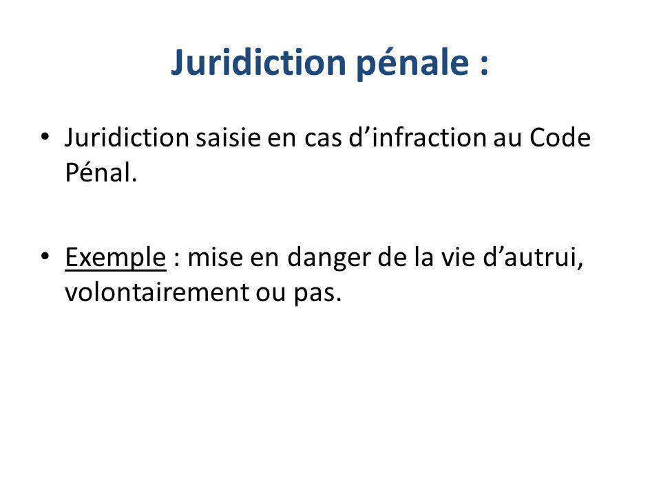 Juridiction pénale : Juridiction saisie en cas dinfraction au Code Pénal. Exemple : mise en danger de la vie dautrui, volontairement ou pas.